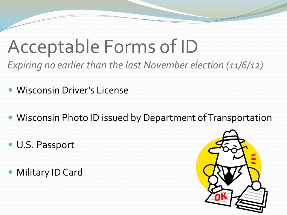 Acceptable Forms of ID Expiring no earlier than the last November election (11/6/12) Wisconsin Driver's License Wisconsin Photo ID issued by Department of Transportation U.S.