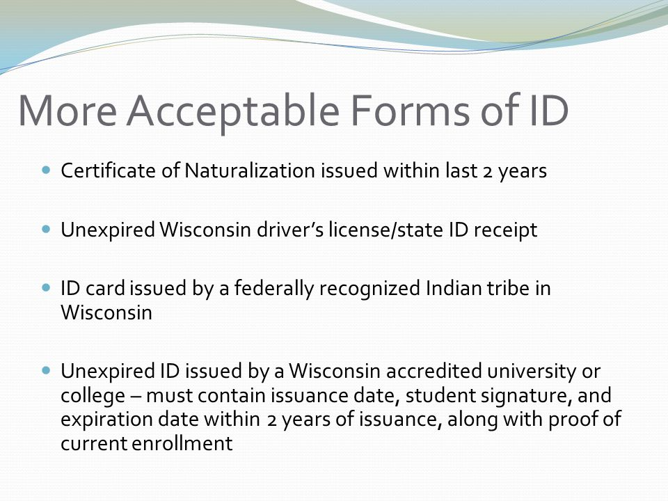 More Acceptable Forms of ID Certificate of Naturalization issued within last 2 years Unexpired Wisconsin driver's license/state ID receipt ID card issued by a federally recognized Indian tribe in Wisconsin Unexpired ID issued by a Wisconsin accredited university or college – must contain issuance date, student signature, and expiration date within 2 years of issuance, along with proof of current enrollment