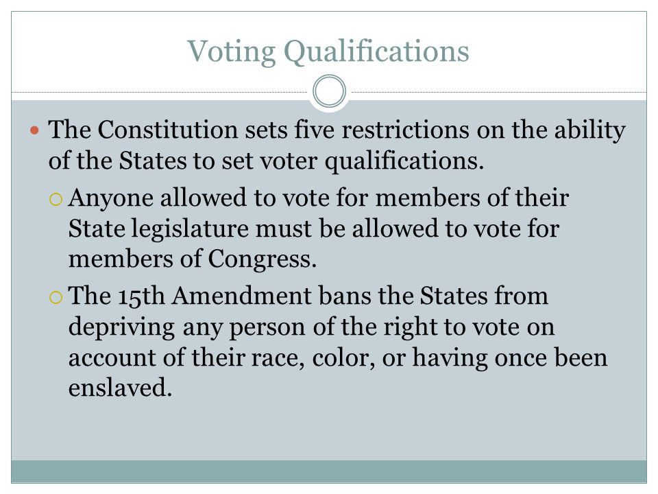 Voting Qualifications The Constitution sets five restrictions on the ability of the States to set voter qualifications.  Anyone allowed to vote for m