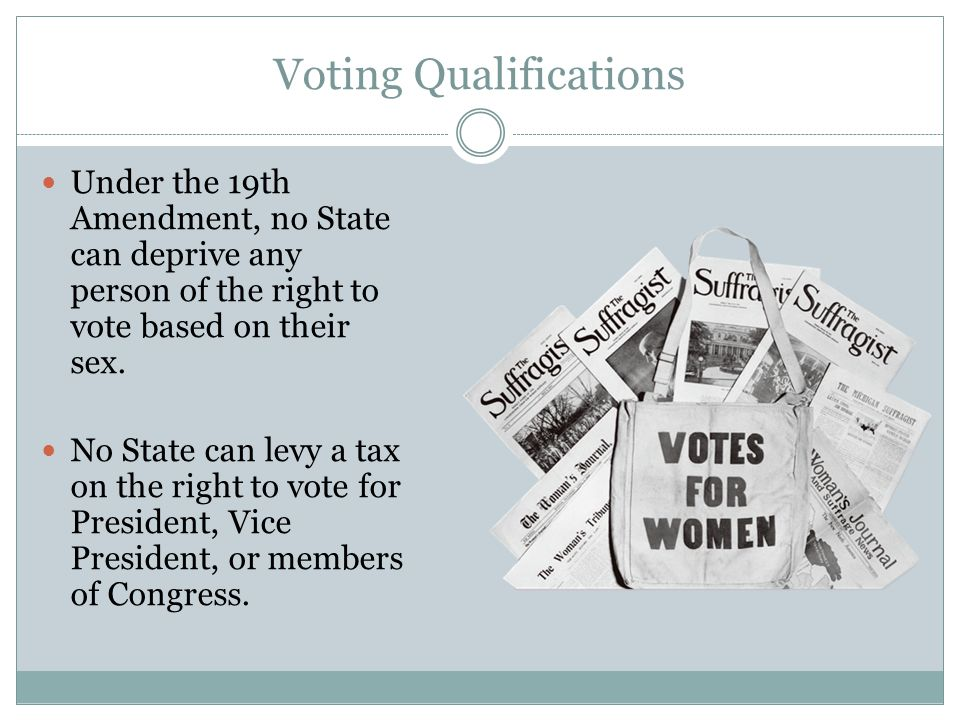 Voting Qualifications Under the 19th Amendment, no State can deprive any person of the right to vote based on their sex. No State can levy a tax on th