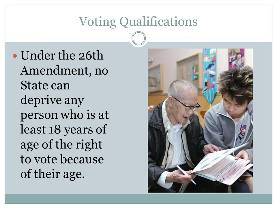 Voting Qualifications Under the 26th Amendment, no State can deprive any person who is at least 18 years of age of the right to vote because of their