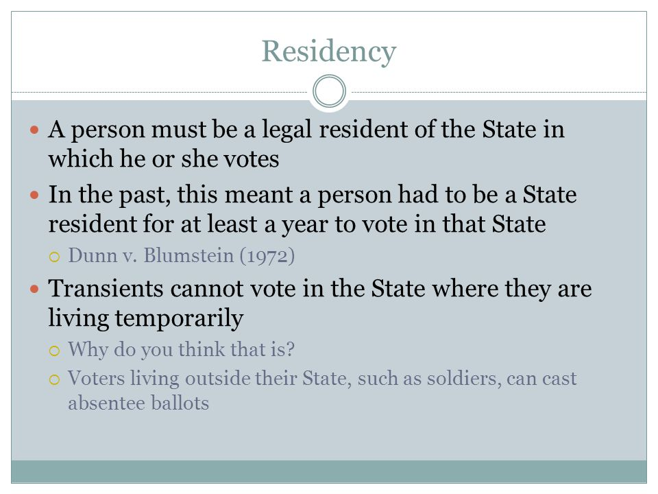 Residency A person must be a legal resident of the State in which he or she votes In the past, this meant a person had to be a State resident for at l