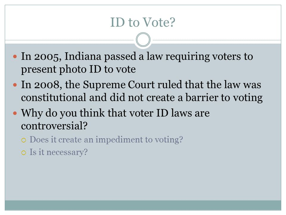 ID to Vote? In 2005, Indiana passed a law requiring voters to present photo ID to vote In 2008, the Supreme Court ruled that the law was constitutiona