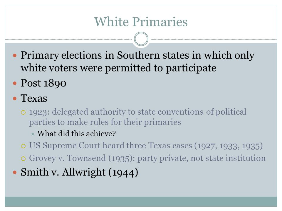 White Primaries Primary elections in Southern states in which only white voters were permitted to participate Post 1890 Texas  1923: delegated author