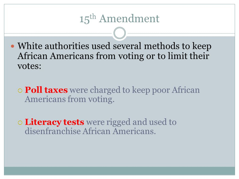 15 th Amendment White authorities used several methods to keep African Americans from voting or to limit their votes:  Poll taxes were charged to kee