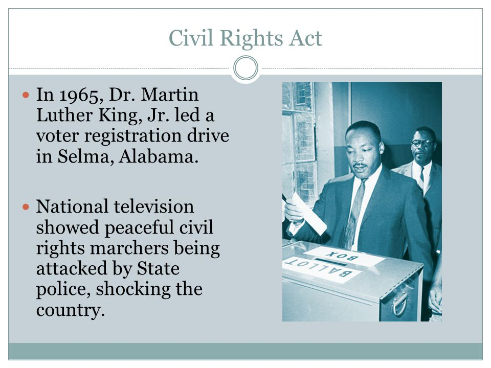 Civil Rights Act In 1965, Dr. Martin Luther King, Jr. led a voter registration drive in Selma, Alabama. National television showed peaceful civil righ