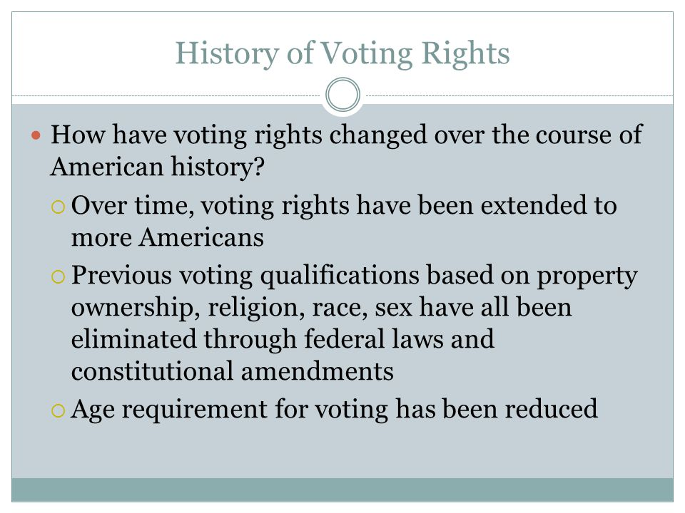History of Voting Rights How have voting rights changed over the course of American history?  Over time, voting rights have been extended to more Ame