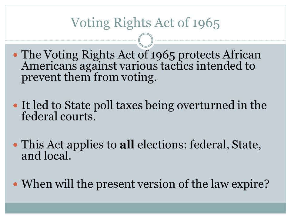 Voting Rights Act of 1965 The Voting Rights Act of 1965 protects African Americans against various tactics intended to prevent them from voting. It le
