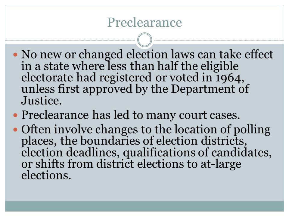 Preclearance No new or changed election laws can take effect in a state where less than half the eligible electorate had registered or voted in 1964,