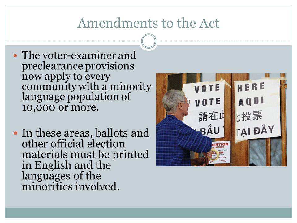 Amendments to the Act The voter-examiner and preclearance provisions now apply to every community with a minority language population of 10,000 or mor