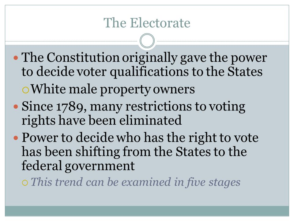 The Electorate The Constitution originally gave the power to decide voter qualifications to the States  White male property owners Since 1789, many r