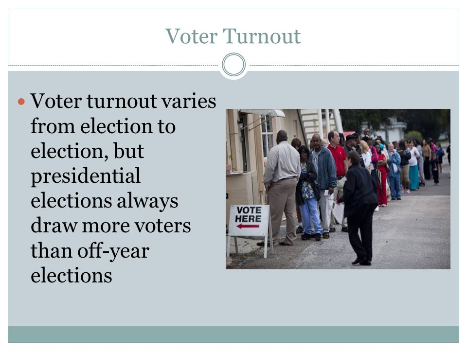 Voter Turnout Voter turnout varies from election to election, but presidential elections always draw more voters than off-year elections