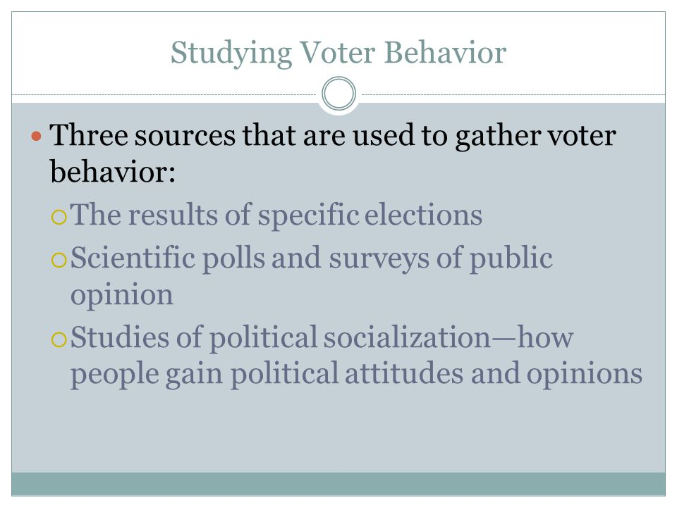 Studying Voter Behavior Three sources that are used to gather voter behavior:  The results of specific elections  Scientific polls and surveys of pu
