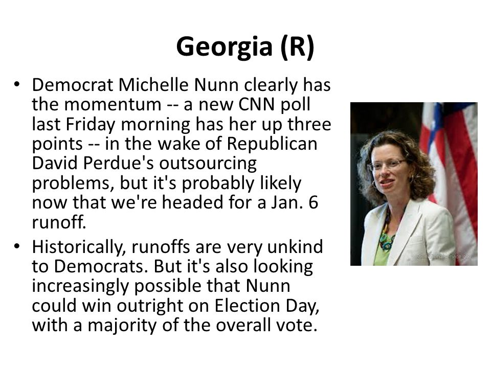 Georgia (R) Democrat Michelle Nunn clearly has the momentum -- a new CNN poll last Friday morning has her up three points -- in the wake of Republican David Perdue s outsourcing problems, but it s probably likely now that we re headed for a Jan.