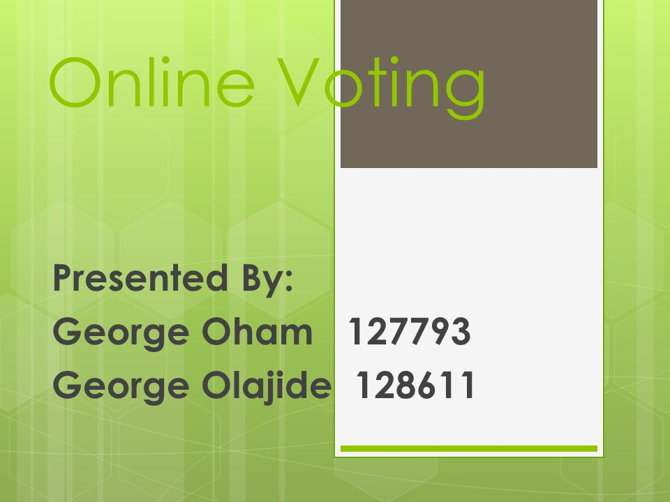 Online Voting Presented By: George Oham 127793 George Olajide 128611