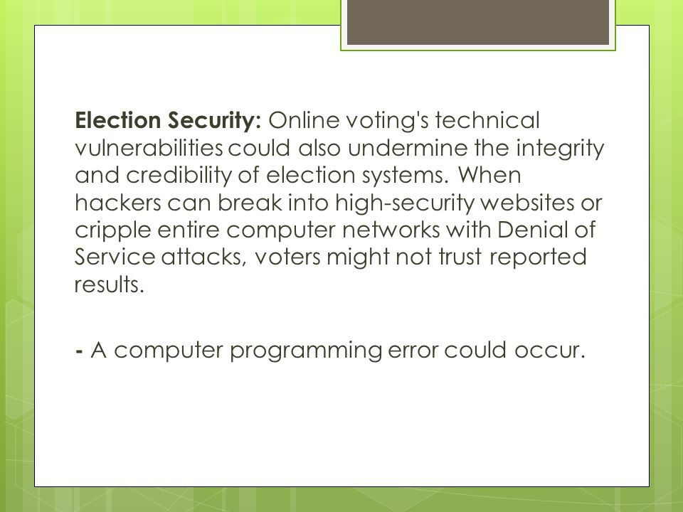 Election Security: Online voting s technical vulnerabilities could also undermine the integrity and credibility of election systems.