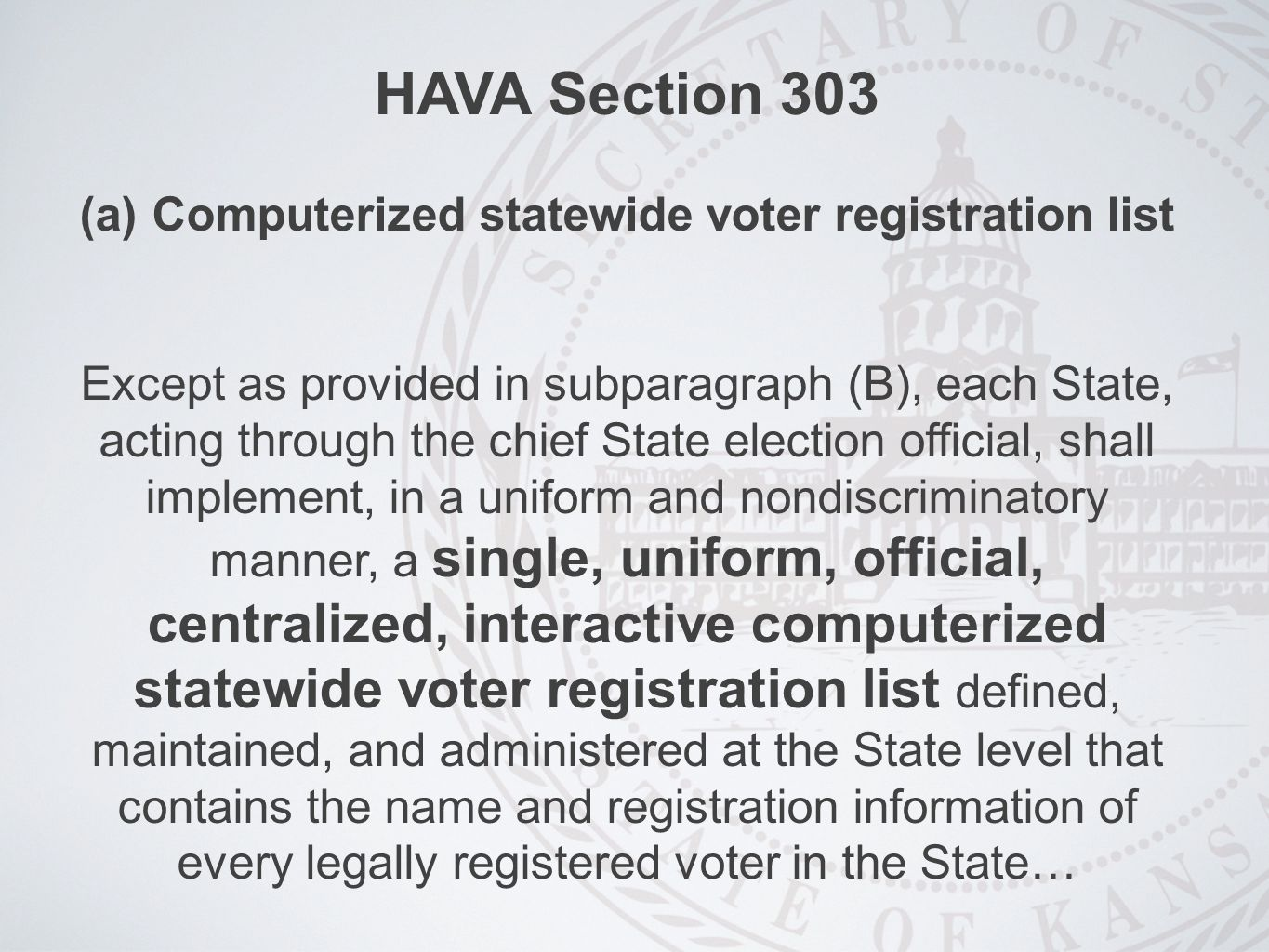 HAVA Section 303 (a)Computerized statewide voter registration list Except as provided in subparagraph (B), each State, acting through the chief State election official, shall implement, in a uniform and nondiscriminatory manner, a single, uniform, official, centralized, interactive computerized statewide voter registration list defined, maintained, and administered at the State level that contains the name and registration information of every legally registered voter in the State…