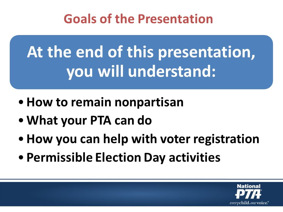 Goals of the Presentation At the end of this presentation, you will understand: How to remain nonpartisan What your PTA can do How you can help with voter registration Permissible Election Day activities