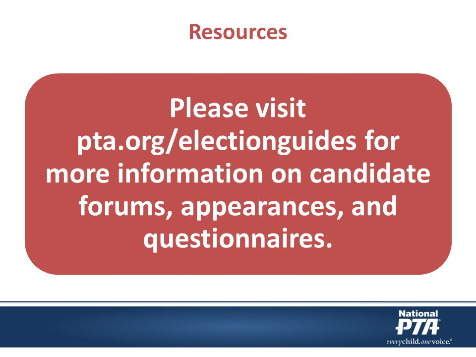 Resources Please visit pta.org/electionguides for more information on candidate forums, appearances, and questionnaires.