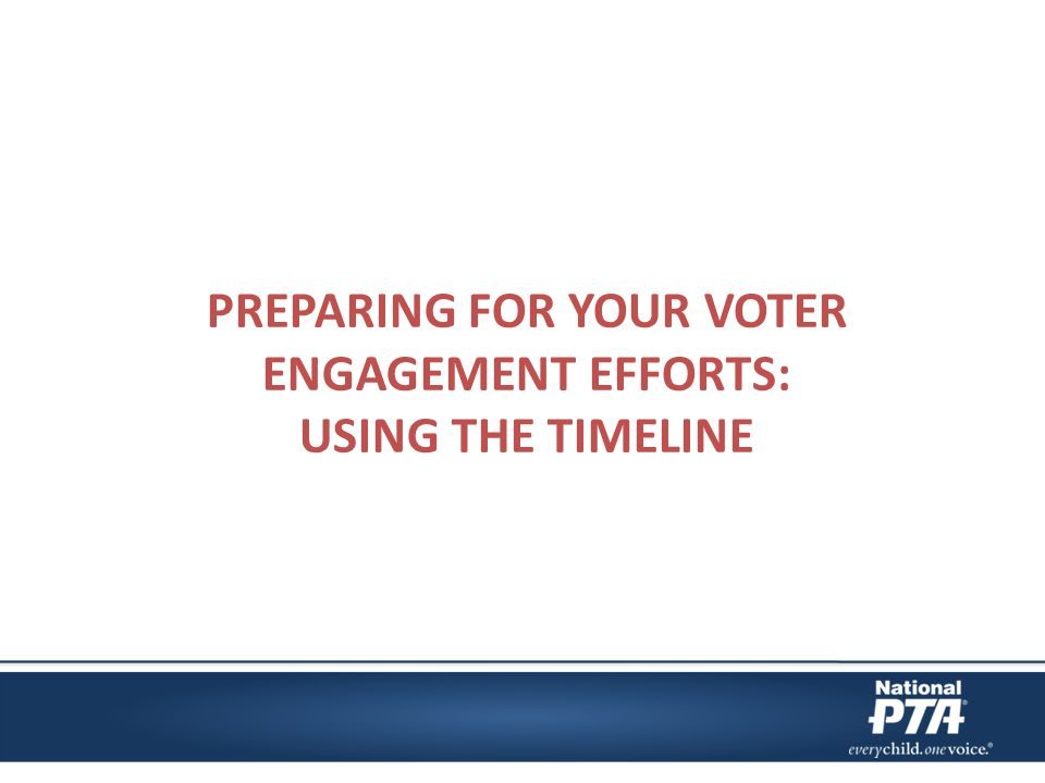 Voter Registration and Engagement Timeline This can be found at www.pta.org/electionguides www.pta.org/electionguides