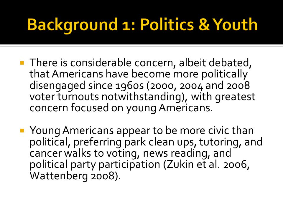  There is considerable concern, albeit debated, that Americans have become more politically disengaged since 1960s (2000, 2004 and 2008 voter turnouts notwithstanding), with greatest concern focused on young Americans.