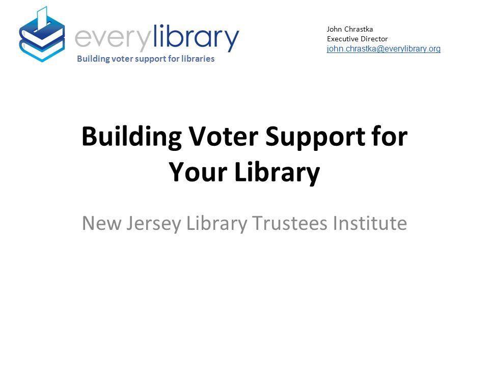 Building Voter Support for Your Library New Jersey Library Trustees Institute Building voter support for libraries John Chrastka Executive Director john.chrastka@everylibrary.org
