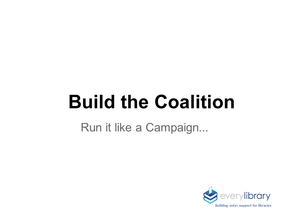 Building voter support for libraries Run it like a Campaign... Build the Coalition