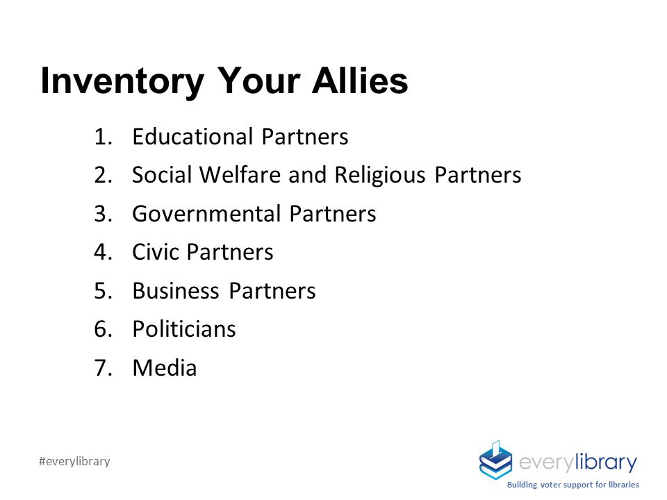 Inventory Your Allies 1.Educational Partners 2.Social Welfare and Religious Partners 3.Governmental Partners 4.Civic Partners 5.Business Partners 6.Politicians 7.Media Building voter support for libraries #everylibrary