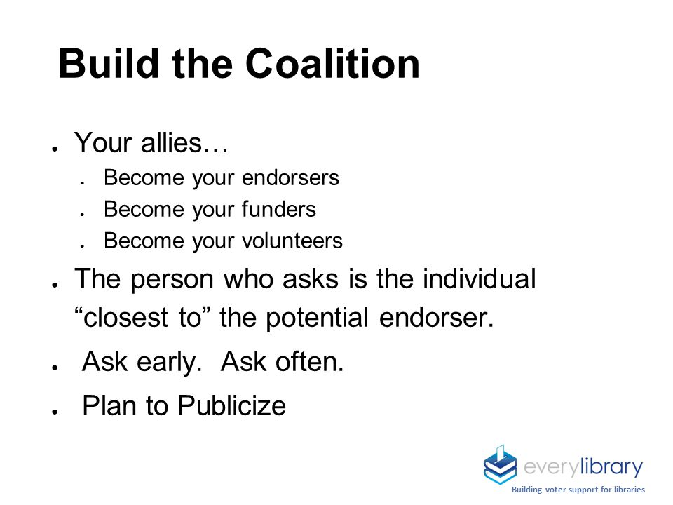 Build the Coalition ● Your allies… ● Become your endorsers ● Become your funders ● Become your volunteers ● The person who asks is the individual closest to the potential endorser.