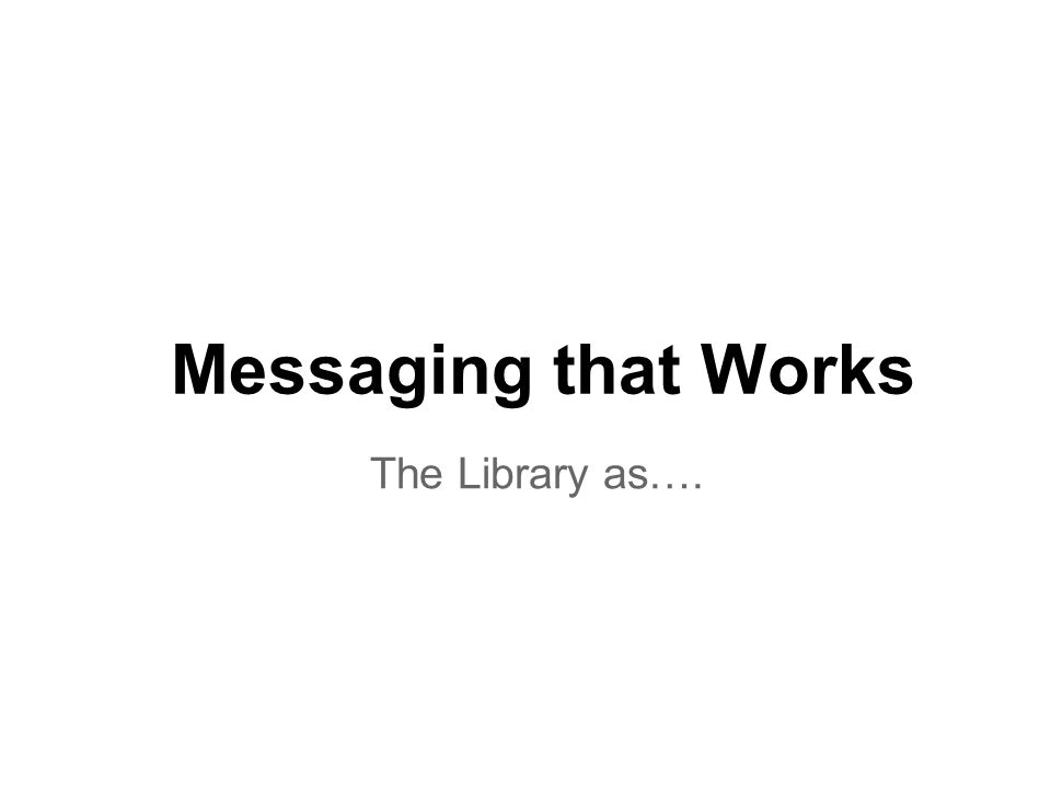 Messaging that Works The Library as….