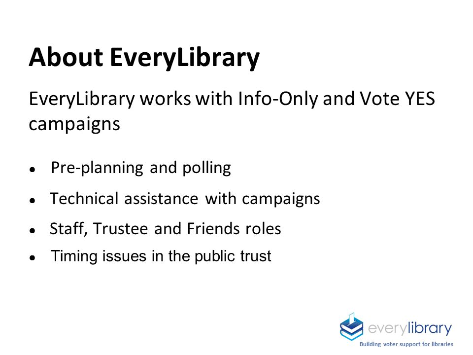 About EveryLibrary EveryLibrary works with Info-Only and Vote YES campaigns ● Pre-planning and polling ● Technical assistance with campaigns ● Staff, Trustee and Friends roles ● Timing issues in the public trust Building voter support for libraries