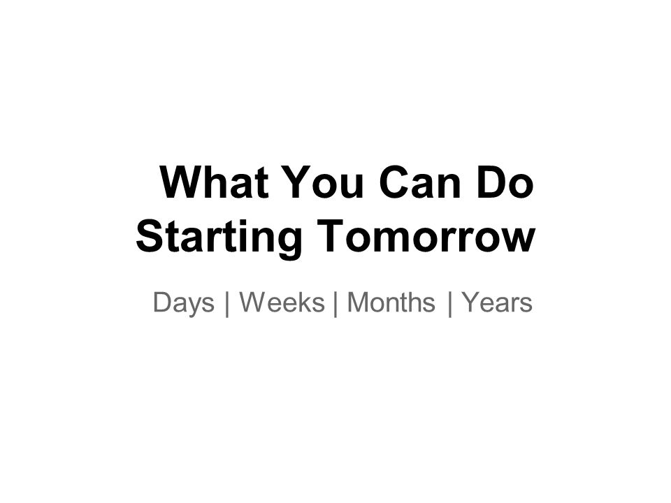 What You Can Do Starting Tomorrow Days | Weeks | Months | Years
