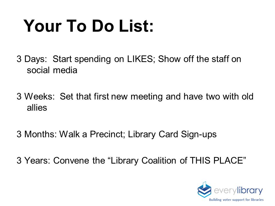 Your To Do List: 3 Days: Start spending on LIKES; Show off the staff on social media 3 Weeks: Set that first new meeting and have two with old allies 3 Months: Walk a Precinct; Library Card Sign-ups 3 Years: Convene the Library Coalition of THIS PLACE Building voter support for libraries