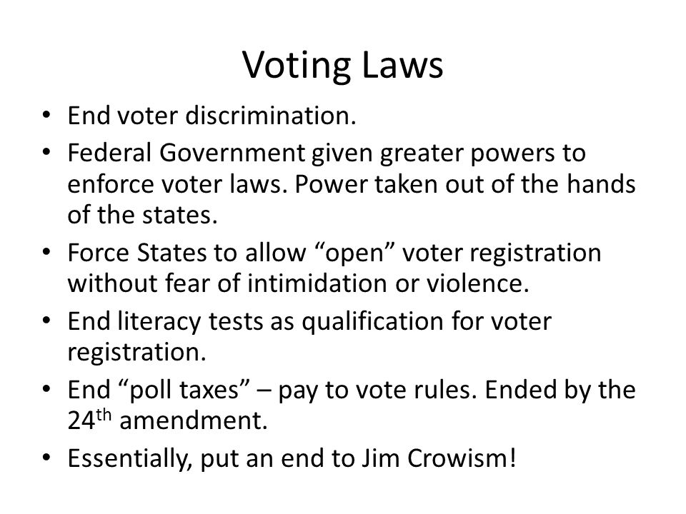 Voting Laws End voter discrimination. Federal Government given greater powers to enforce voter laws. Power taken out of the hands of the states. Force