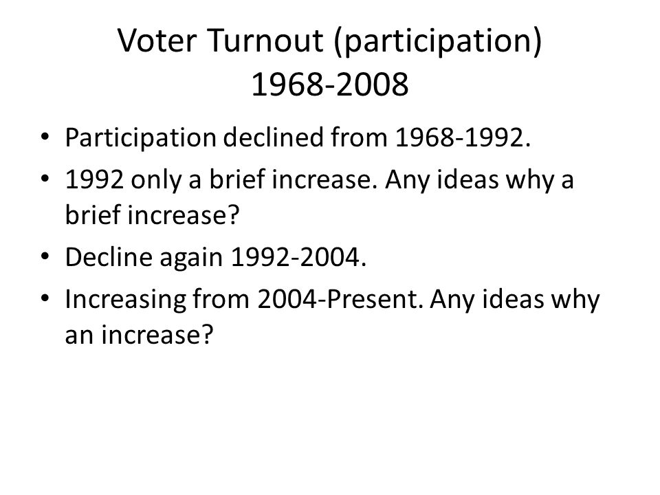 Voter Turnout (participation) 1968-2008 Participation declined from 1968-1992.
