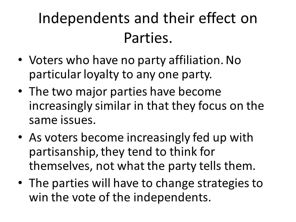Independents and their effect on Parties. Voters who have no party affiliation.