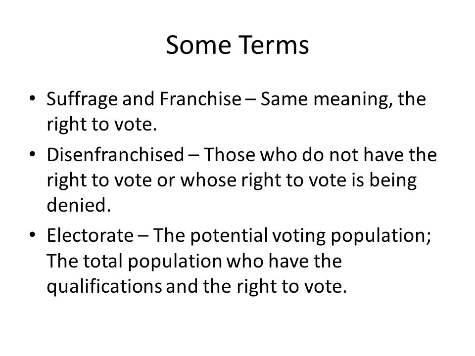 Some Terms Suffrage and Franchise – Same meaning, the right to vote.