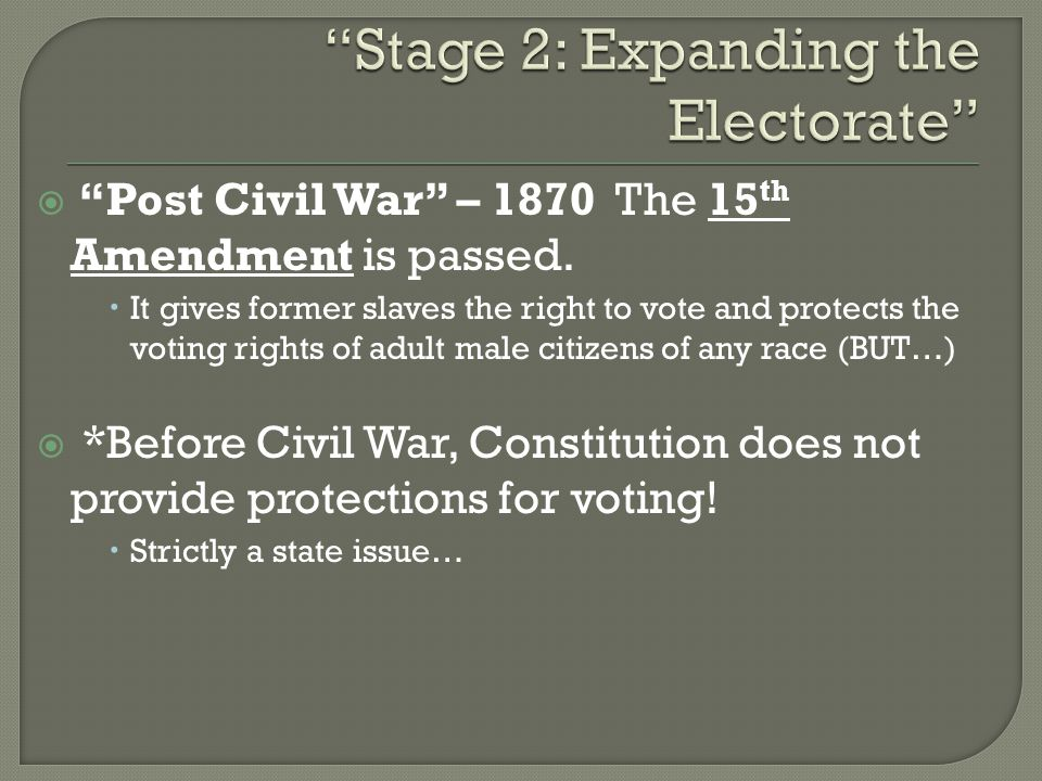 " ""Post Civil War"" – 1870 The 15 th Amendment is passed.  It gives former slaves the right to vote and protects the voting rights of adult male citiz"