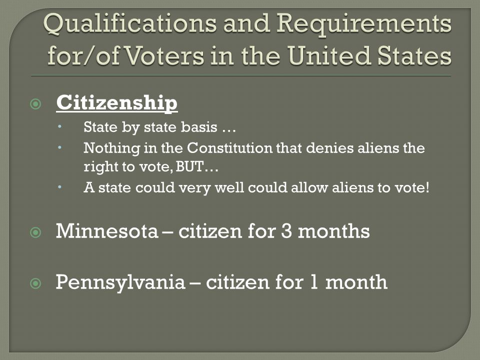  Citizenship  State by state basis …  Nothing in the Constitution that denies aliens the right to vote, BUT…  A state could very well could allow