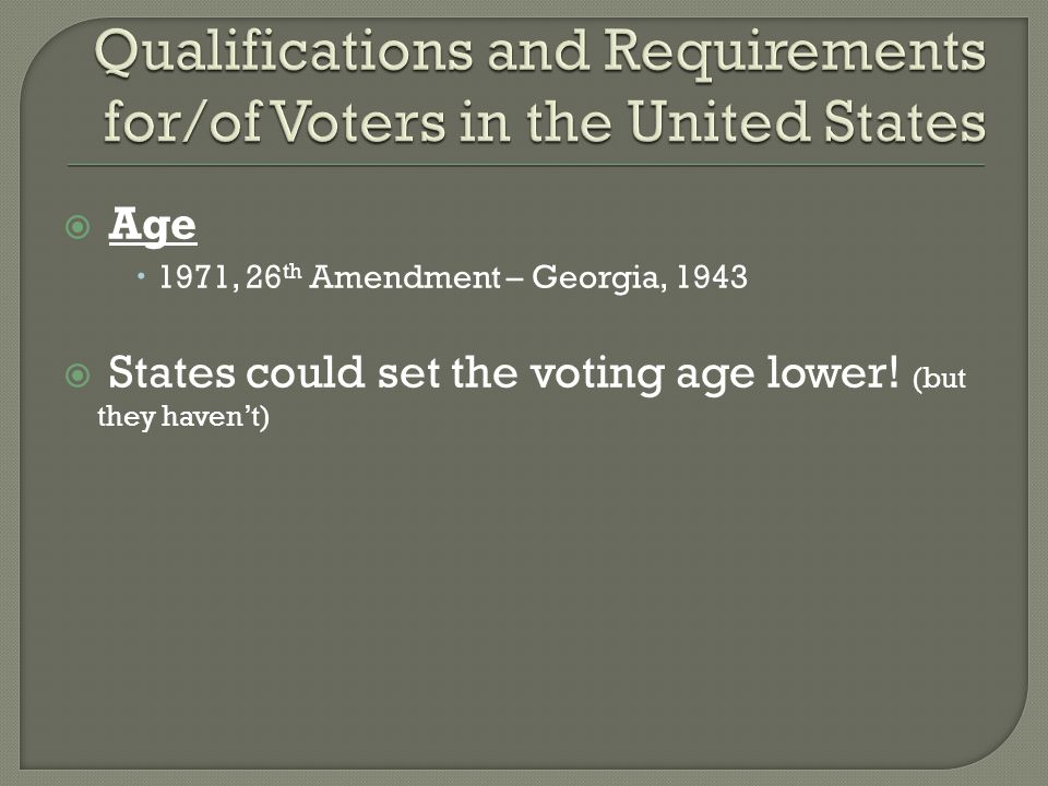  Age  1971, 26 th Amendment – Georgia, 1943  States could set the voting age lower! (but they haven't)