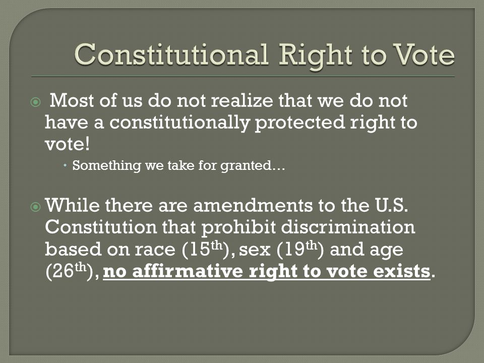  Most of us do not realize that we do not have a constitutionally protected right to vote!  Something we take for granted…  While there are amendme