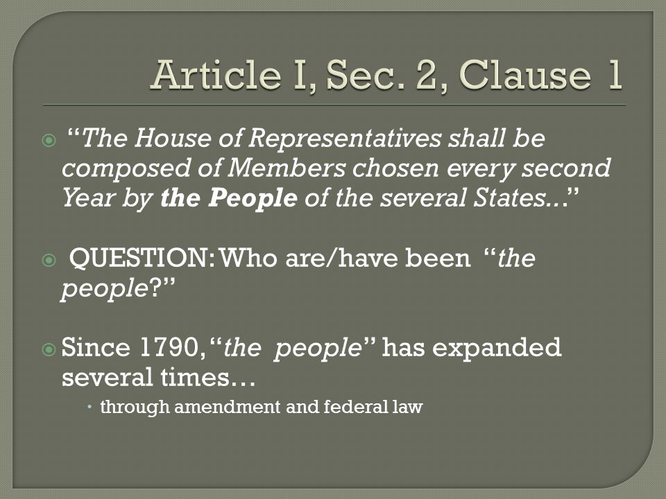  The House of Representatives shall be composed of Members chosen every second Year by the People of the several States...  QUESTION: Who are/have been the people  Since 1790, the people has expanded several times…  through amendment and federal law