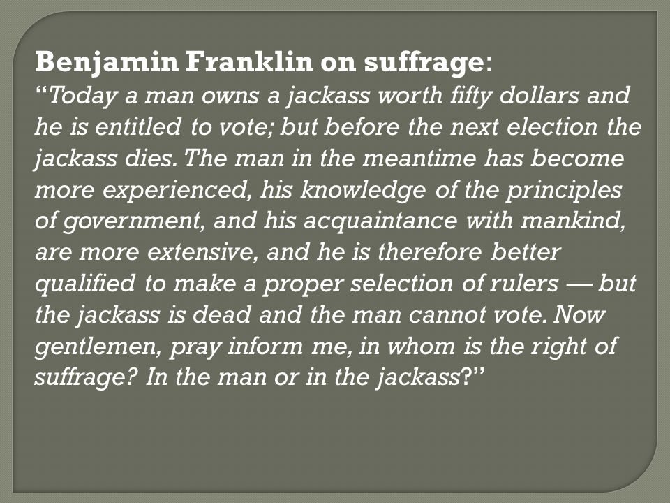 "Benjamin Franklin on suffrage: ""Today a man owns a jackass worth fifty dollars and he is entitled to vote; but before the next election the jackass di"