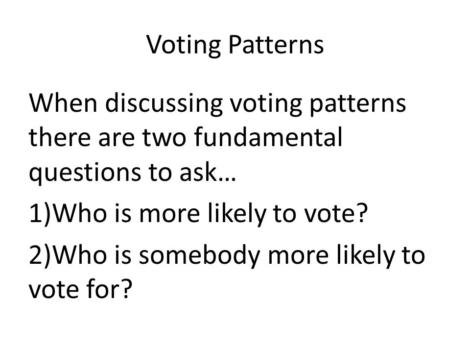 Voting Patterns When discussing voting patterns there are two fundamental questions to ask… 1)Who is more likely to vote.