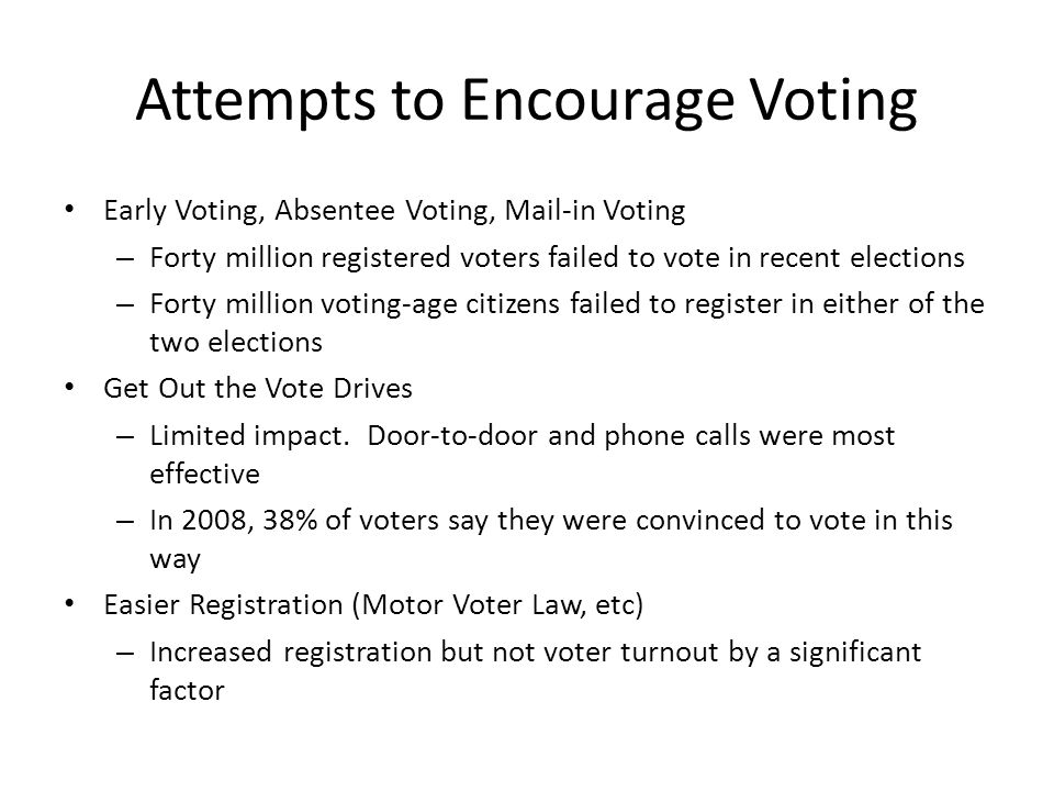 Attempts to Encourage Voting Early Voting, Absentee Voting, Mail-in Voting – Forty million registered voters failed to vote in recent elections – Forty million voting-age citizens failed to register in either of the two elections Get Out the Vote Drives – Limited impact.