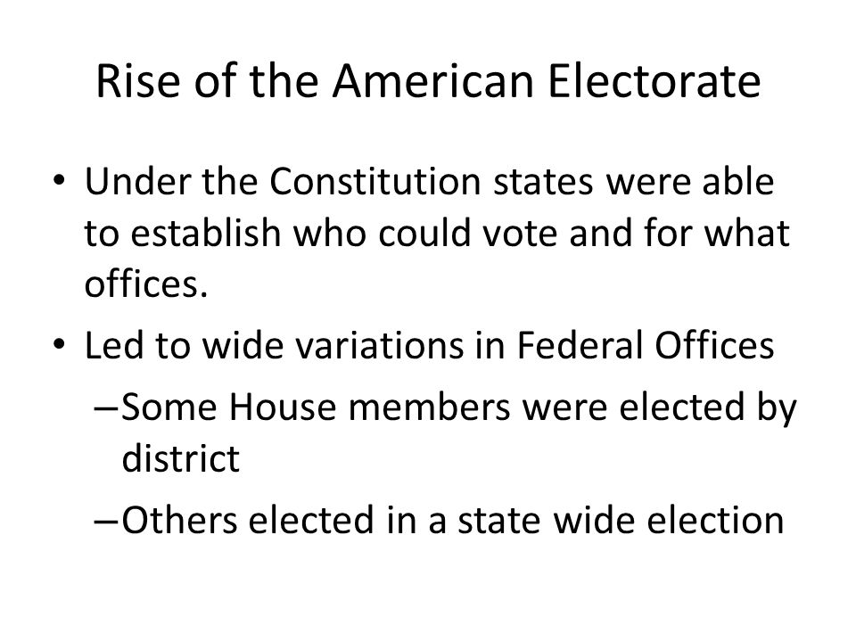 Rise of the American Electorate Under the Constitution states were able to establish who could vote and for what offices.