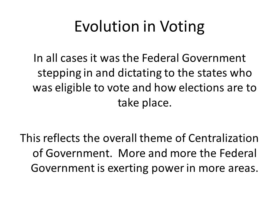 Evolution in Voting In all cases it was the Federal Government stepping in and dictating to the states who was eligible to vote and how elections are to take place.