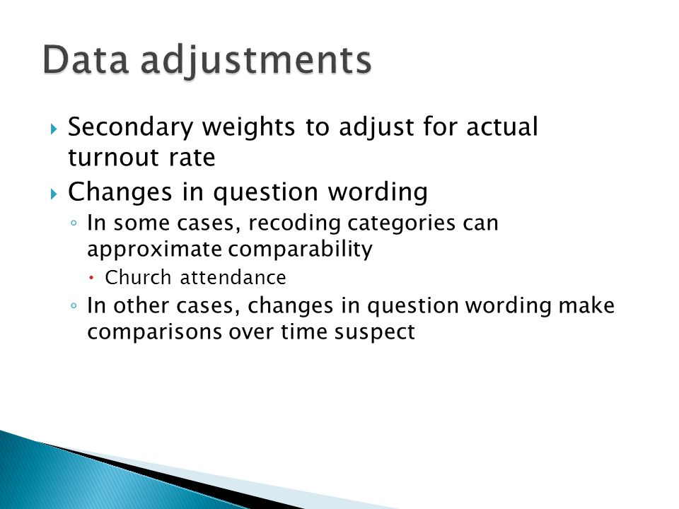  Secondary weights to adjust for actual turnout rate  Changes in question wording ◦ In some cases, recoding categories can approximate comparability  Church attendance ◦ In other cases, changes in question wording make comparisons over time suspect