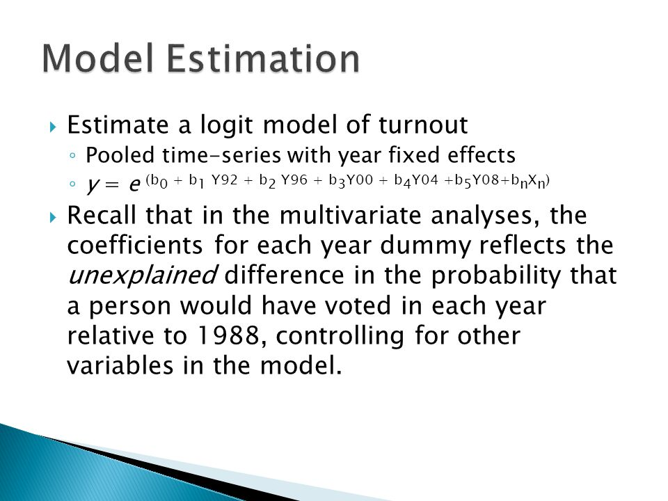  Estimate a logit model of turnout ◦ Pooled time-series with year fixed effects ◦ y = e (b 0 + b 1 Y92 + b 2 Y96 + b 3 Y00 + b 4 Y04 +b 5 Y08+b n X n )  Recall that in the multivariate analyses, the coefficients for each year dummy reflects the unexplained difference in the probability that a person would have voted in each year relative to 1988, controlling for other variables in the model.