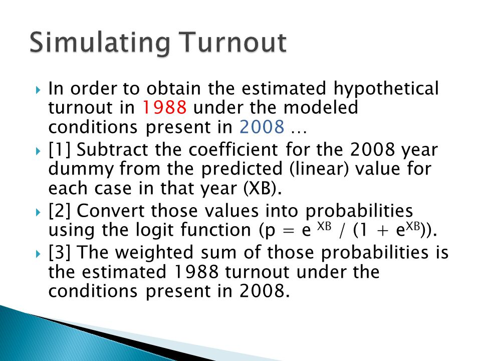  In order to obtain the estimated hypothetical turnout in 1988 under the modeled conditions present in 2008 …  [1] Subtract the coefficient for the 2008 year dummy from the predicted (linear) value for each case in that year (XB).